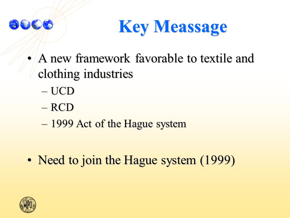 Key Meassage A new framework favorable to textile and clothing industriesA new framework favorable to textile and clothing industries –UCD –RCD –1999 Act of the Hague system Need to join the Hague system (1999)Need to join the Hague system (1999)