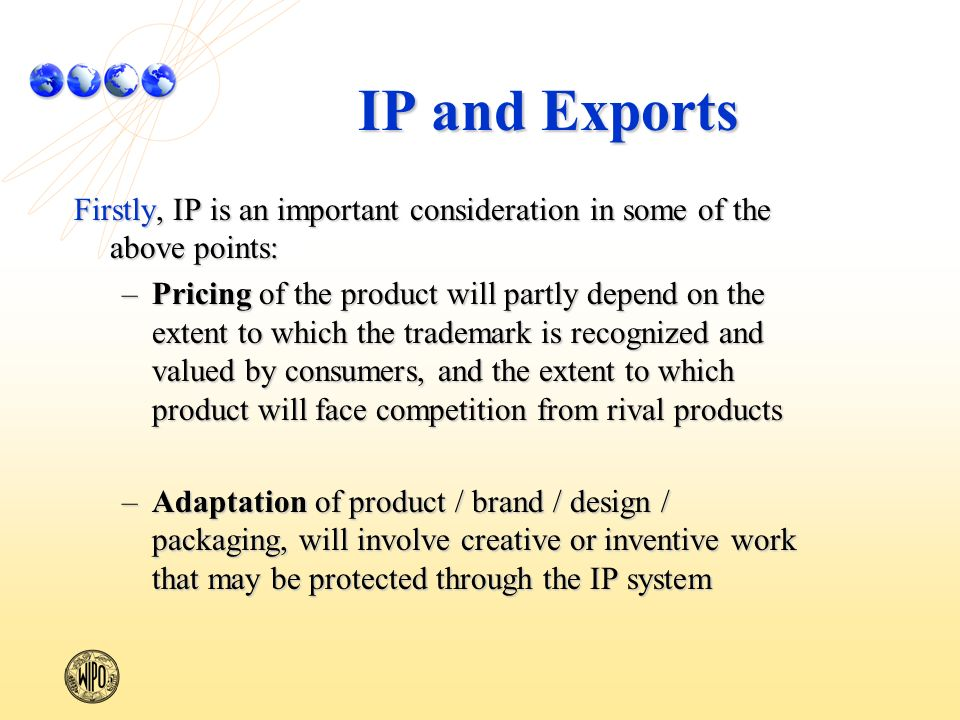IP and Exports Firstly, IP is an important consideration in some of the above points: –Pricing of the product will partly depend on the extent to which the trademark is recognized and valued by consumers, and the extent to which product will face competition from rival products –Adaptation of product / brand / design / packaging, will involve creative or inventive work that may be protected through the IP system