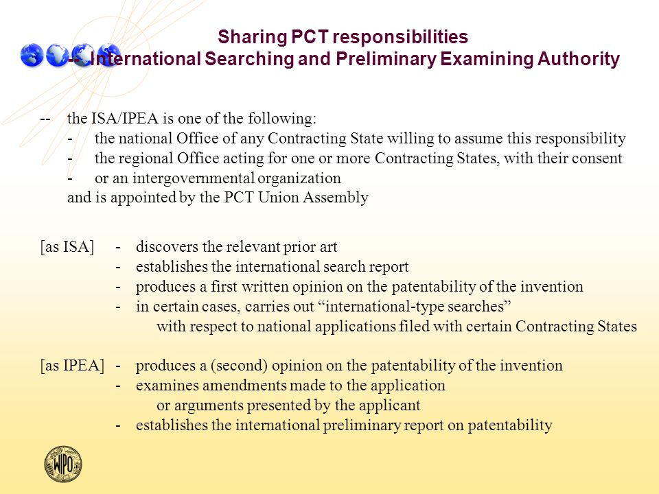 --the ISA/IPEA is one of the following: -the national Office of any Contracting State willing to assume this responsibility -the regional Office acting for one or more Contracting States, with their consent -or an intergovernmental organization and is appointed by the PCT Union Assembly [as ISA]-discovers the relevant prior art -establishes the international search report -produces a first written opinion on the patentability of the invention -in certain cases, carries out international-type searches with respect to national applications filed with certain Contracting States [as IPEA]-produces a (second) opinion on the patentability of the invention -examines amendments made to the application or arguments presented by the applicant -establishes the international preliminary report on patentability Sharing PCT responsibilities -- International Searching and Preliminary Examining Authority