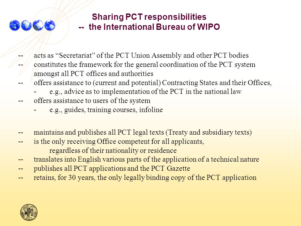 --acts as Secretariat of the PCT Union Assembly and other PCT bodies --constitutes the framework for the general coordination of the PCT system amongst all PCT offices and authorities --offers assistance to (current and potential) Contracting States and their Offices, -e.g., advice as to implementation of the PCT in the national law --offers assistance to users of the system -e.g., guides, training courses, infoline --maintains and publishes all PCT legal texts (Treaty and subsidiary texts) --is the only receiving Office competent for all applicants, regardless of their nationality or residence --translates into English various parts of the application of a technical nature --publishes all PCT applications and the PCT Gazette --retains, for 30 years, the only legally binding copy of the PCT application Sharing PCT responsibilities -- the International Bureau of WIPO