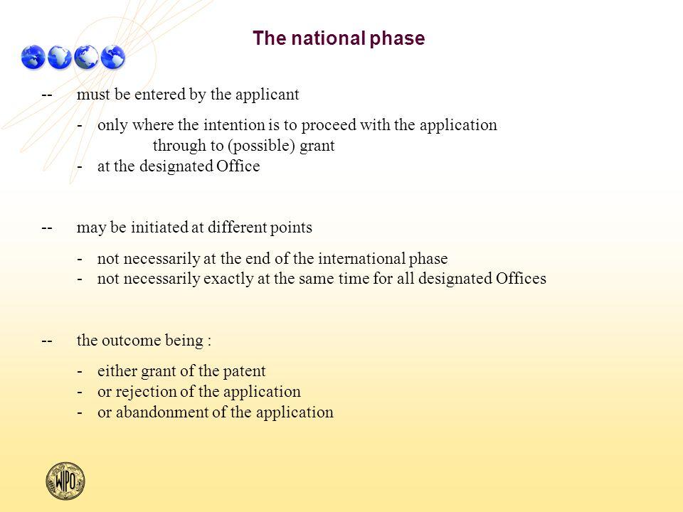 --must be entered by the applicant -only where the intention is to proceed with the application through to (possible) grant -at the designated Office -- may be initiated at different points -not necessarily at the end of the international phase -not necessarily exactly at the same time for all designated Offices --the outcome being : -either grant of the patent -or rejection of the application -or abandonment of the application The national phase
