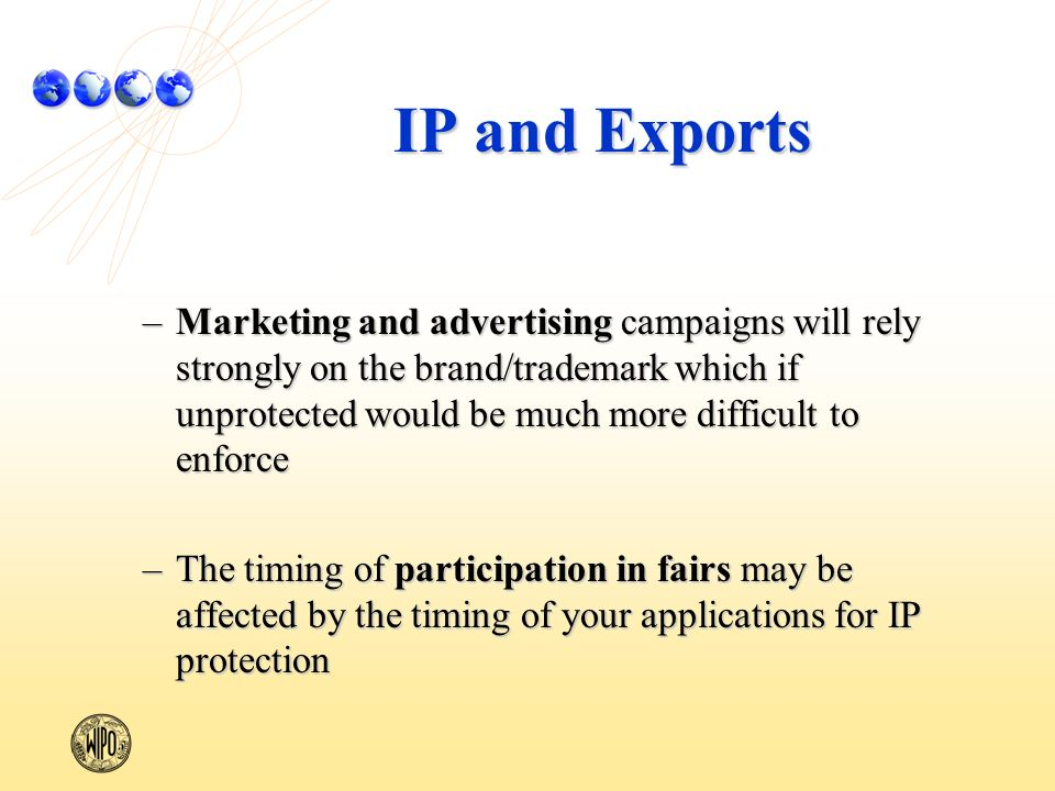 IP and Exports –Marketing and advertising campaigns will rely strongly on the brand/trademark which if unprotected would be much more difficult to enforce –The timing of participation in fairs may be affected by the timing of your applications for IP protection