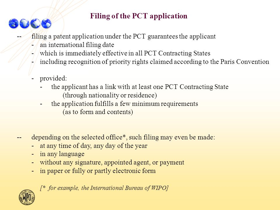 Filing of the PCT application --filing a patent application under the PCT guarantees the applicant -an international filing date -which is immediately effective in all PCT Contracting States -including recognition of priority rights claimed according to the Paris Convention -provided: -the applicant has a link with at least one PCT Contracting State (through nationality or residence) -the application fulfills a few minimum requirements (as to form and contents) --depending on the selected office*, such filing may even be made: -at any time of day, any day of the year -in any language -without any signature, appointed agent, or payment -in paper or fully or partly electronic form [* for example, the International Bureau of WIPO]
