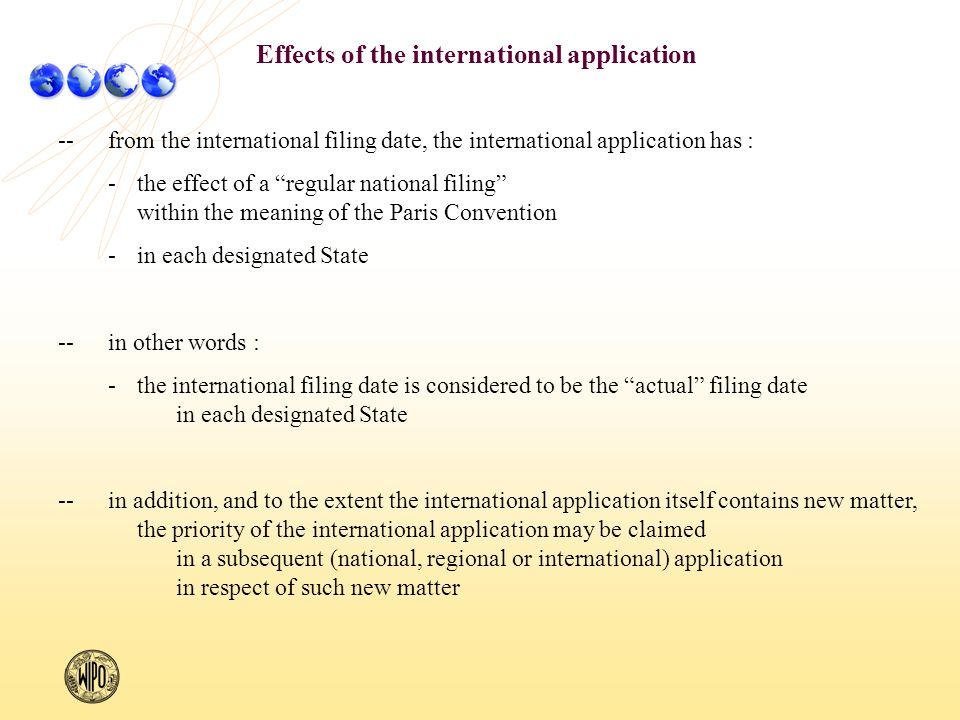--from the international filing date, the international application has : -the effect of a regular national filing within the meaning of the Paris Convention -in each designated State --in other words : -the international filing date is considered to be the actual filing date in each designated State --in addition, and to the extent the international application itself contains new matter, the priority of the international application may be claimed in a subsequent (national, regional or international) application in respect of such new matter Effects of the international application