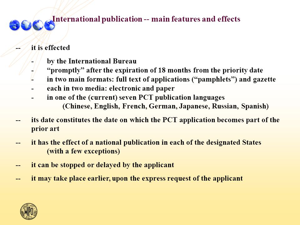 --it is effected -by the International Bureau -promptly after the expiration of 18 months from the priority date -in two main formats: full text of applications (pamphlets) and gazette -each in two media: electronic and paper -in one of the (current) seven PCT publication languages (Chinese, English, French, German, Japanese, Russian, Spanish) --its date constitutes the date on which the PCT application becomes part of the prior art --it has the effect of a national publication in each of the designated States (with a few exceptions) --it can be stopped or delayed by the applicant --it may take place earlier, upon the express request of the applicant International publication -- main features and effects