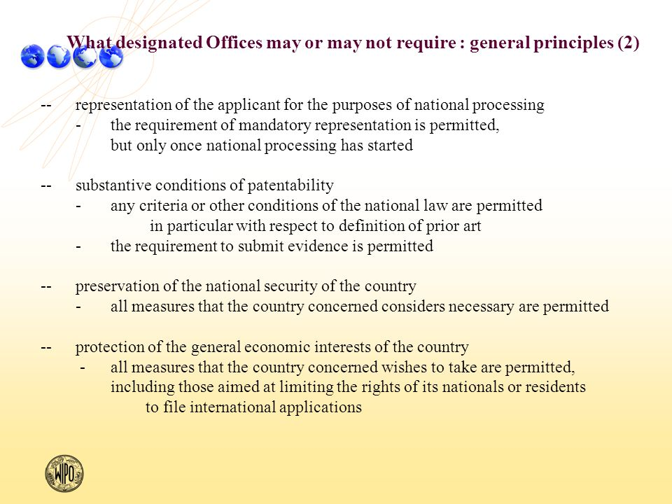 --representation of the applicant for the purposes of national processing -the requirement of mandatory representation is permitted, but only once national processing has started --substantive conditions of patentability -any criteria or other conditions of the national law are permitted in particular with respect to definition of prior art -the requirement to submit evidence is permitted --preservation of the national security of the country -all measures that the country concerned considers necessary are permitted --protection of the general economic interests of the country -all measures that the country concerned wishes to take are permitted, including those aimed at limiting the rights of its nationals or residents to file international applications What designated Offices may or may not require : general principles (2)