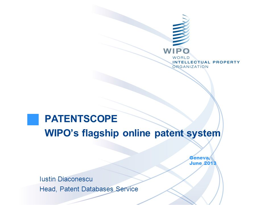PATENTSCOPE WIPOs flagship online patent system Geneva, June 2013 Iustin Diaconescu Head, Patent Databases Service