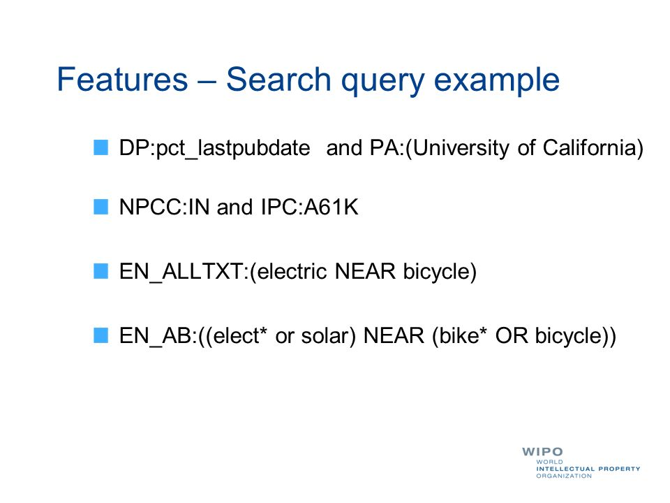 DP:pct_lastpubdate and PA:(University of California) NPCC:IN and IPC:A61K EN_ALLTXT:(electric NEAR bicycle) EN_AB:((elect* or solar) NEAR (bike* OR bicycle)) Features – Search query example