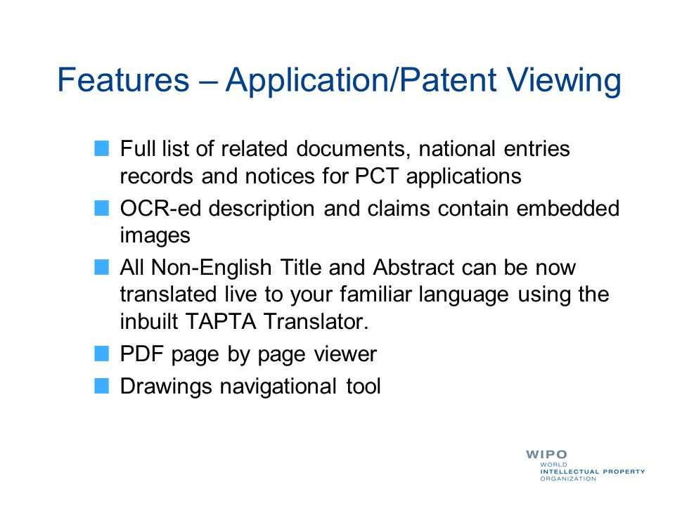 Full list of related documents, national entries records and notices for PCT applications OCR-ed description and claims contain embedded images All Non-English Title and Abstract can be now translated live to your familiar language using the inbuilt TAPTA Translator.