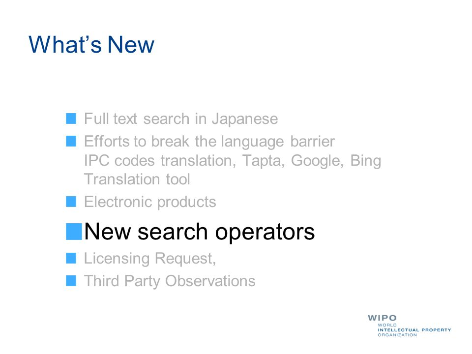 Whats New Full text search in Japanese Efforts to break the language barrier IPC codes translation, Tapta, Google, Bing Translation tool Electronic products New search operators Licensing Request, Third Party Observations
