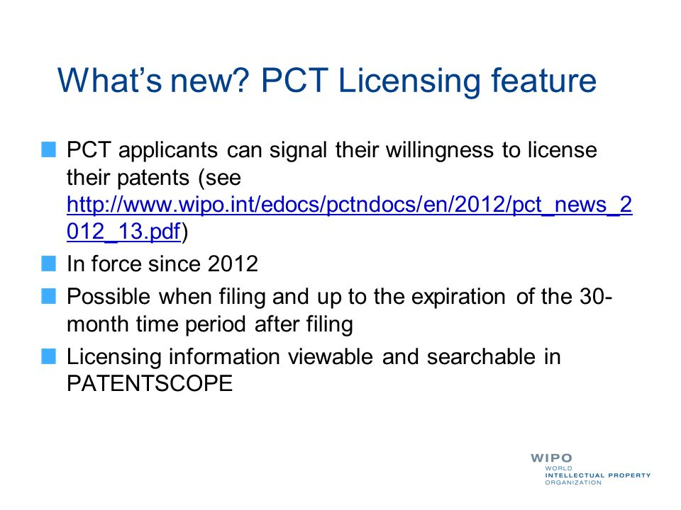 PCT applicants can signal their willingness to license their patents (see http://www.wipo.int/edocs/pctndocs/en/2012/pct_news_2 012_13.pdf) In force since 2012 Possible when filing and up to the expiration of the 30- month time period after filing Licensing information viewable and searchable in PATENTSCOPE Whats new.