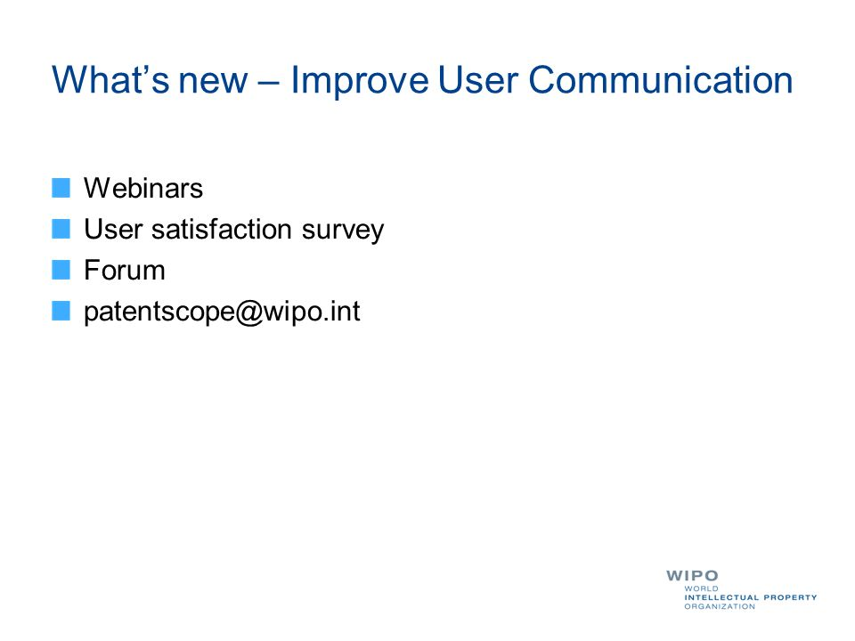 Whats new – Improve User Communication Webinars User satisfaction survey Forum patentscope@wipo.int