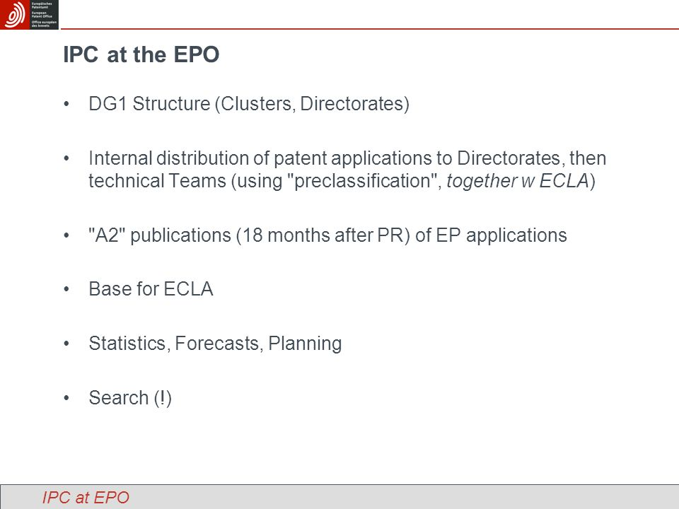 IPC at the EPO DG1 Structure (Clusters, Directorates) Internal distribution of patent applications to Directorates, then technical Teams (using preclassification , together w ECLA) A2 publications (18 months after PR) of EP applications Base for ECLA Statistics, Forecasts, Planning Search (!) IPC at EPO
