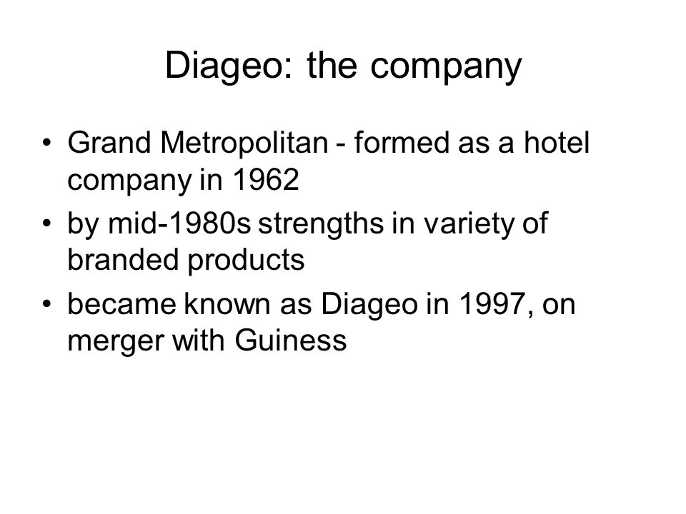 Diageo: the company Grand Metropolitan - formed as a hotel company in 1962 by mid-1980s strengths in variety of branded products became known as Diage