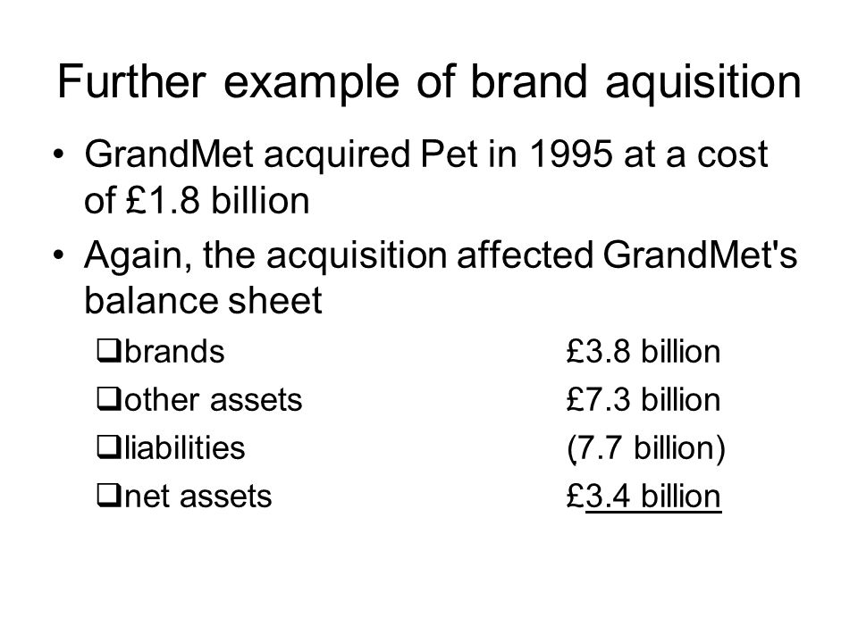 Further example of brand aquisition GrandMet acquired Pet in 1995 at a cost of £1.8 billion Again, the acquisition affected GrandMet's balance sheet b