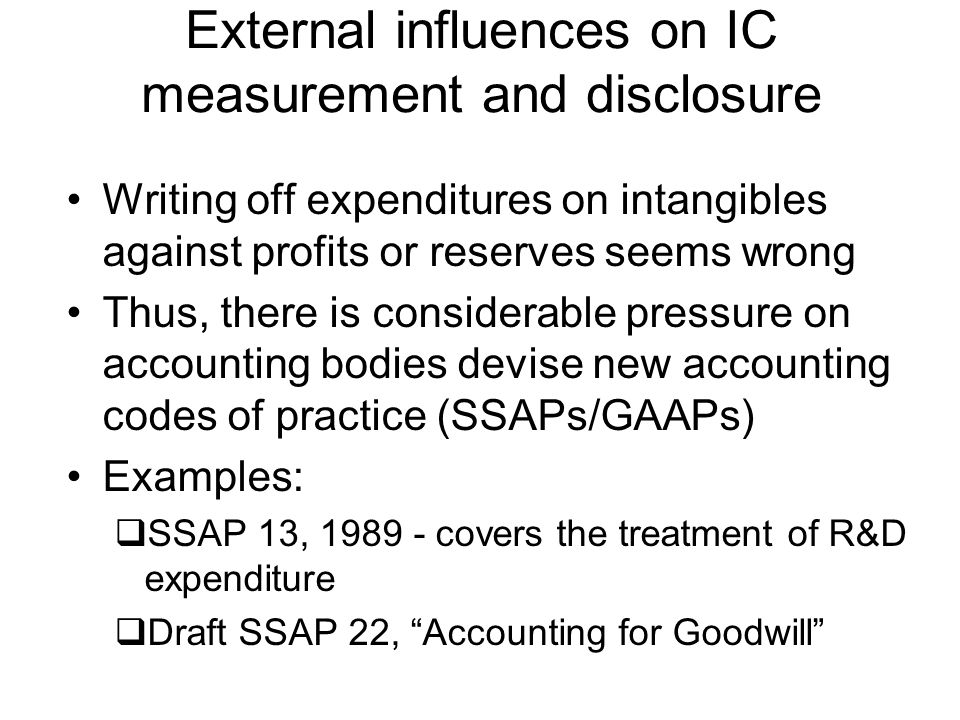 External influences on IC measurement and disclosure Writing off expenditures on intangibles against profits or reserves seems wrong Thus, there is co