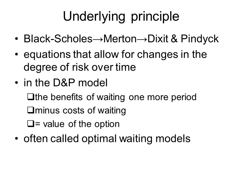 Underlying principle Black-ScholesMertonDixit & Pindyck equations that allow for changes in the degree of risk over time in the D&P model the benefits