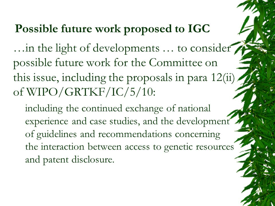 Possible future work proposed to IGC …in the light of developments … to consider possible future work for the Committee on this issue, including the proposals in para 12(ii) of WIPO/GRTKF/IC/5/10: including the continued exchange of national experience and case studies, and the development of guidelines and recommendations concerning the interaction between access to genetic resources and patent disclosure.