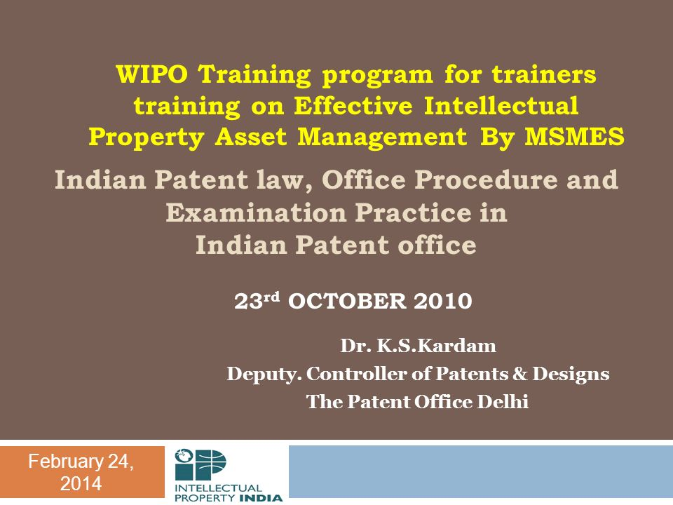 February 24, 2014 Indian Patent law, Office Procedure and Examination Practice in Indian Patent office Dr. K.S.Kardam Deputy. Controller of Patents &
