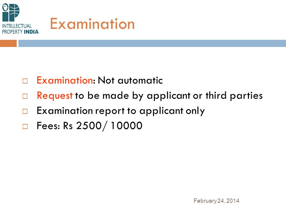Examination Examination: Not automatic Request to be made by applicant or third parties Examination report to applicant only Fees: Rs 2500/ 10000