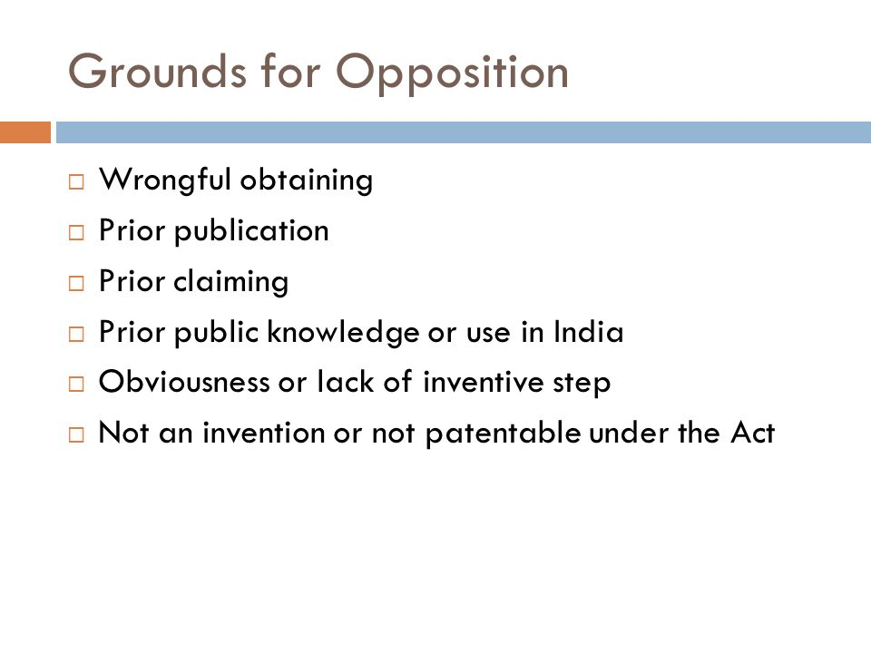 Grounds for Opposition Wrongful obtaining Prior publication Prior claiming Prior public knowledge or use in India Obviousness or lack of inventive ste