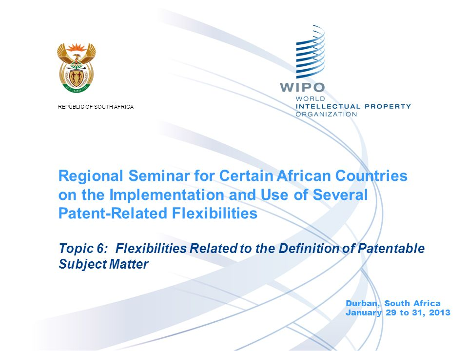 Durban, South Africa January 29 to 31, 2013 Topic 6: Flexibilities Related to the Definition of Patentable Subject Matter Regional Seminar for Certain African Countries on the Implementation and Use of Several Patent-Related Flexibilities REPUBLIC OF SOUTH AFRICA