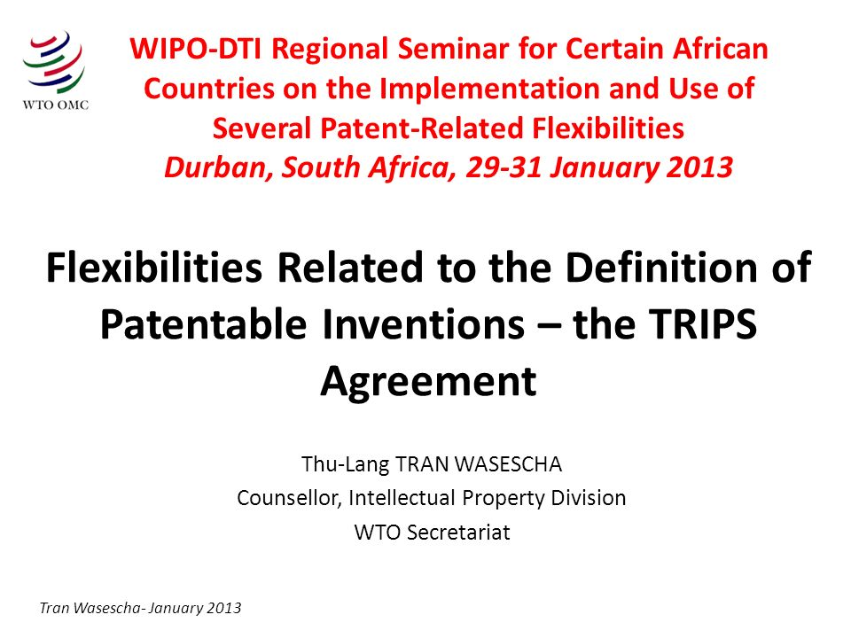 Flexibilities Related to the Definition of Patentable Inventions – the TRIPS Agreement Thu-Lang TRAN WASESCHA Counsellor, Intellectual Property Division WTO Secretariat Tran Wasescha- January 2013 WIPO-DTI Regional Seminar for Certain African Countries on the Implementation and Use of Several Patent-Related Flexibilities Durban, South Africa, 29-31 January 2013