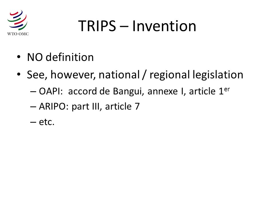 TRIPS – Invention NO definition See, however, national / regional legislation – OAPI: accord de Bangui, annexe I, article 1 er – ARIPO: part III, article 7 – etc.