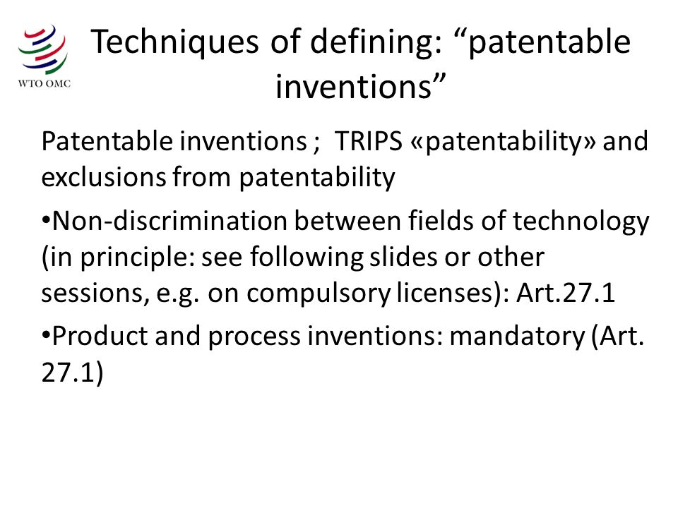 Techniques of defining: patentable inventions Patentable inventions ; TRIPS «patentability» and exclusions from patentability Non-discrimination between fields of technology (in principle: see following slides or other sessions, e.g.