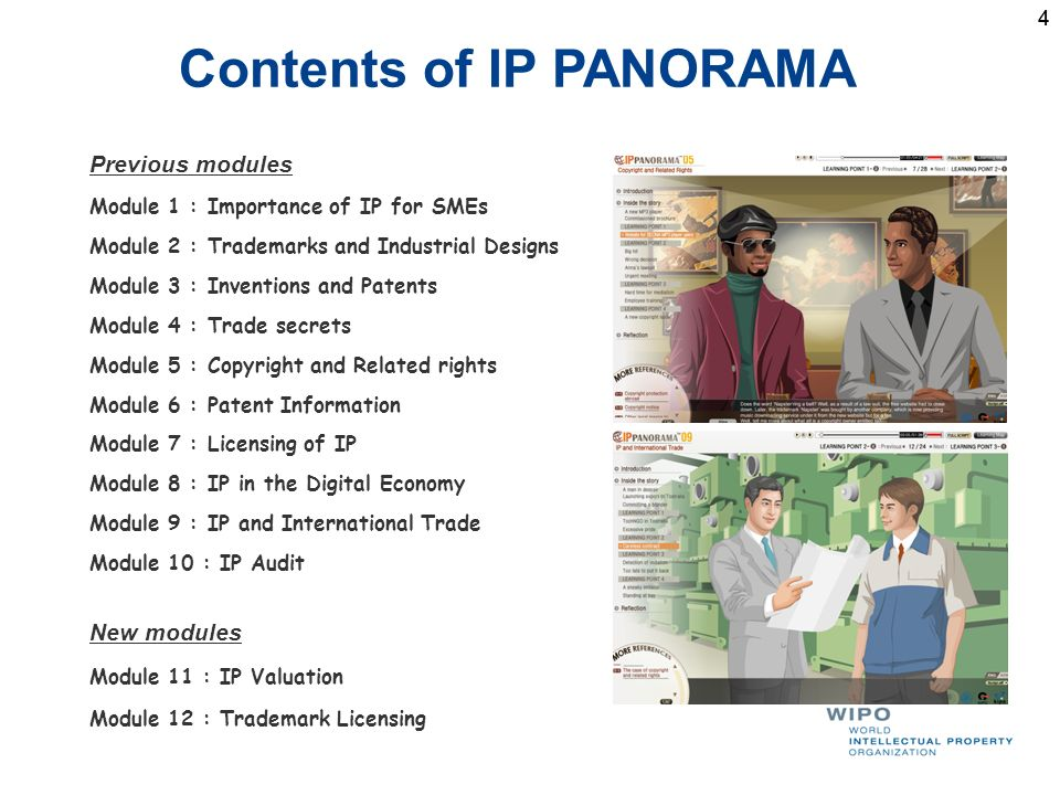 44 Contents of IP PANORAMA Previous modules Module 1 : Importance of IP for SMEs Module 2 : Trademarks and Industrial Designs Module 3 : Inventions and Patents Module 4 : Trade secrets Module 5 : Copyright and Related rights Module 6 : Patent Information Module 7 : Licensing of IP Module 8 : IP in the Digital Economy Module 9 : IP and International Trade Module 10 : IP Audit New modules Module 11 : IP Valuation Module 12 : Trademark Licensing