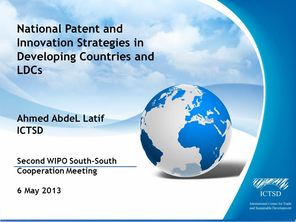 The International Centre for Trade and Sustainable Development National Patent and Innovation Strategies in Developing Countries and LDCs Ahmed AbdeL Latif ICTSD Second WIPO South-South Cooperation Meeting 6 May 2013
