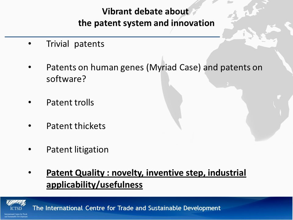The International Centre for Trade and Sustainable Development Vibrant debate about the patent system and innovation Trivial patents Patents on human genes (Myriad Case) and patents on software.