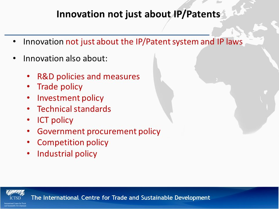 The International Centre for Trade and Sustainable Development Innovation not just about IP/Patents Innovation not just about the IP/Patent system and IP laws Innovation also about: R&D policies and measures Trade policy Investment policy Technical standards ICT policy Government procurement policy Competition policy Industrial policy