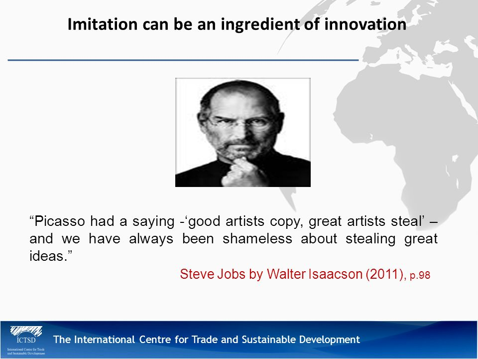 The International Centre for Trade and Sustainable Development Imitation can be an ingredient of innovation Picasso had a saying -good artists copy, great artists steal – and we have always been shameless about stealing great ideas.