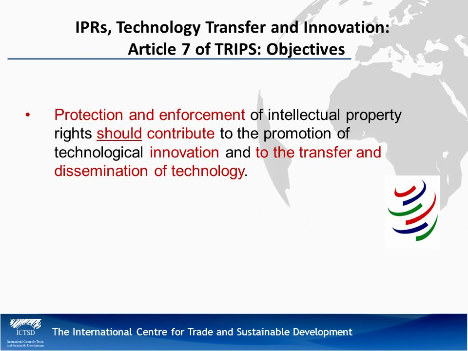 The International Centre for Trade and Sustainable Development IPRs, Technology Transfer and Innovation: Article 7 of TRIPS: Objectives Protection and enforcement of intellectual property rights should contribute to the promotion of technological innovation and to the transfer and dissemination of technology.