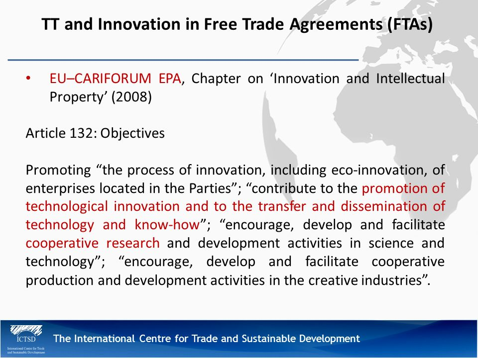 The International Centre for Trade and Sustainable Development TT and Innovation in Free Trade Agreements (FTAs) EU–CARIFORUM EPA, Chapter on Innovation and Intellectual Property (2008) Article 132: Objectives Promoting the process of innovation, including eco-innovation, of enterprises located in the Parties; contribute to the promotion of technological innovation and to the transfer and dissemination of technology and know-how; encourage, develop and facilitate cooperative research and development activities in science and technology; encourage, develop and facilitate cooperative production and development activities in the creative industries.