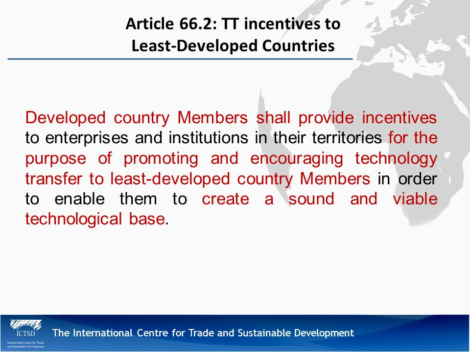 The International Centre for Trade and Sustainable Development Article 66.2: TT incentives to Least-Developed Countries Developed country Members shall provide incentives to enterprises and institutions in their territories for the purpose of promoting and encouraging technology transfer to least-developed country Members in order to enable them to create a sound and viable technological base.