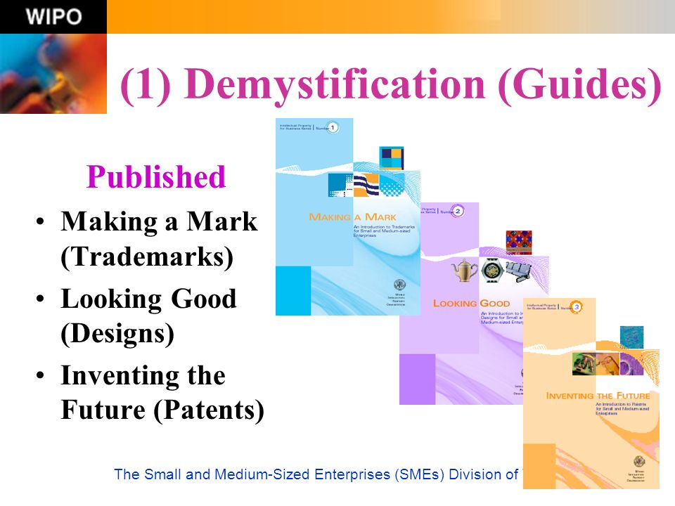 (1) Demystification (Guides) Published Making a Mark (Trademarks) Looking Good (Designs) Inventing the Future (Patents)