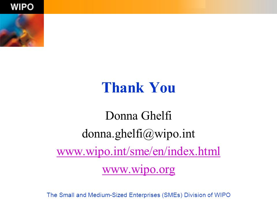 The Small and Medium-Sized Enterprises (SMEs) Division of WIPO Thank You Donna Ghelfi donna.ghelfi@wipo.int www.wipo.int/sme/en/index.html www.wipo.or