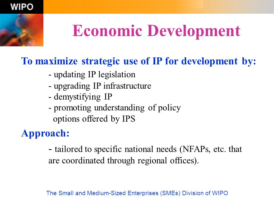 The Small and Medium-Sized Enterprises (SMEs) Division of WIPO Economic Development To maximize strategic use of IP for development by: - updating IP