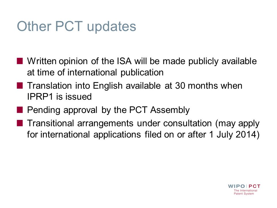 Other PCT updates Written opinion of the ISA will be made publicly available at time of international publication Translation into English available at 30 months when IPRP1 is issued Pending approval by the PCT Assembly Transitional arrangements under consultation (may apply for international applications filed on or after 1 July 2014)