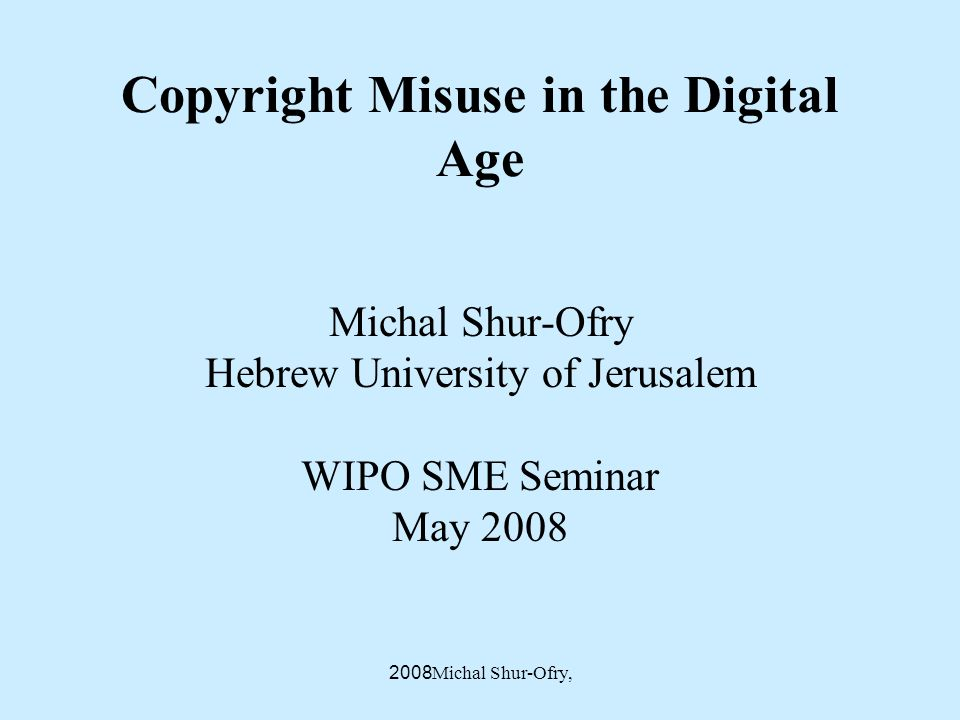 Michal Shur-Ofry, 2008 Copyright Misuse in the Digital Age Michal Shur-Ofry Hebrew University of Jerusalem WIPO SME Seminar May 2008