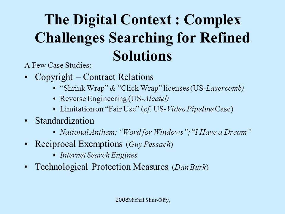 Michal Shur-Ofry, 2008 The Digital Context : Complex Challenges Searching for Refined Solutions A Few Case Studies: Copyright – Contract Relations Shrink Wrap & Click Wrap licenses (US-Lasercomb) Reverse Engineering (US-Alcatel) Limitation on Fair Use (cf.