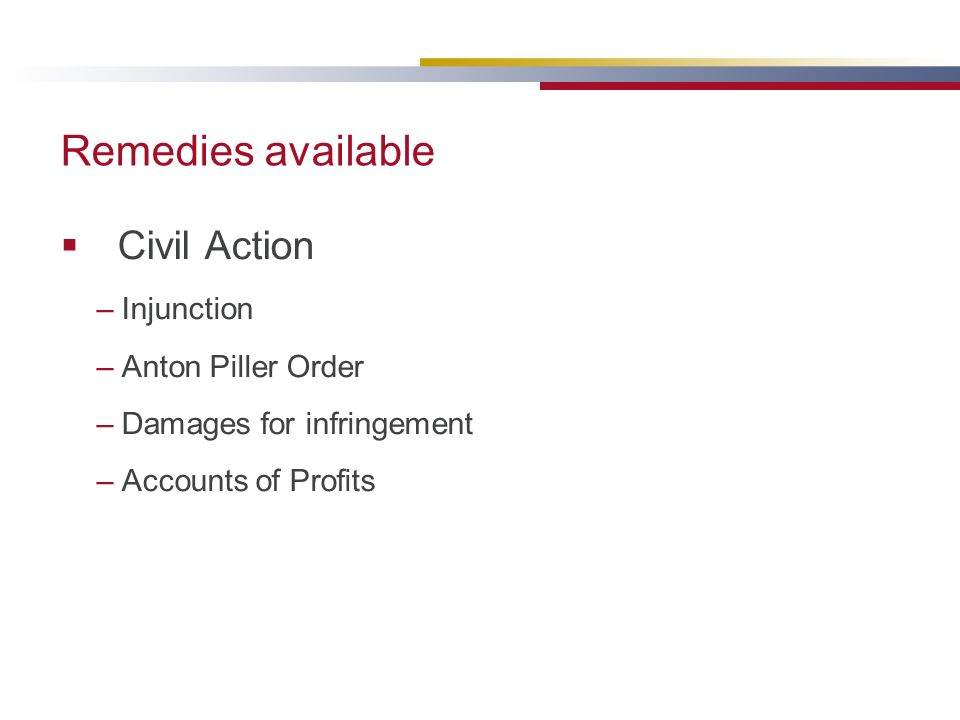 Remedies available Civil Action –Injunction –Anton Piller Order –Damages for infringement –Accounts of Profits