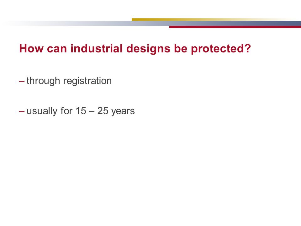 How can industrial designs be protected? –through registration –usually for 15 – 25 years