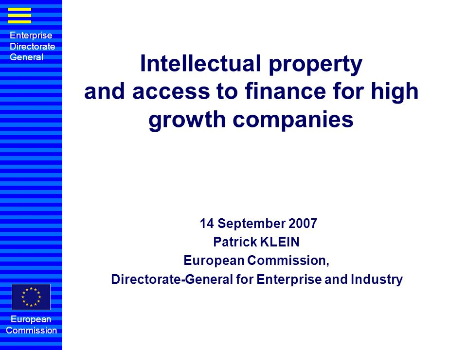 Enterprise Directorate General European Commission Intellectual property and access to finance for high growth companies 14 September 2007 Patrick KLEIN European Commission, Directorate-General for Enterprise and Industry