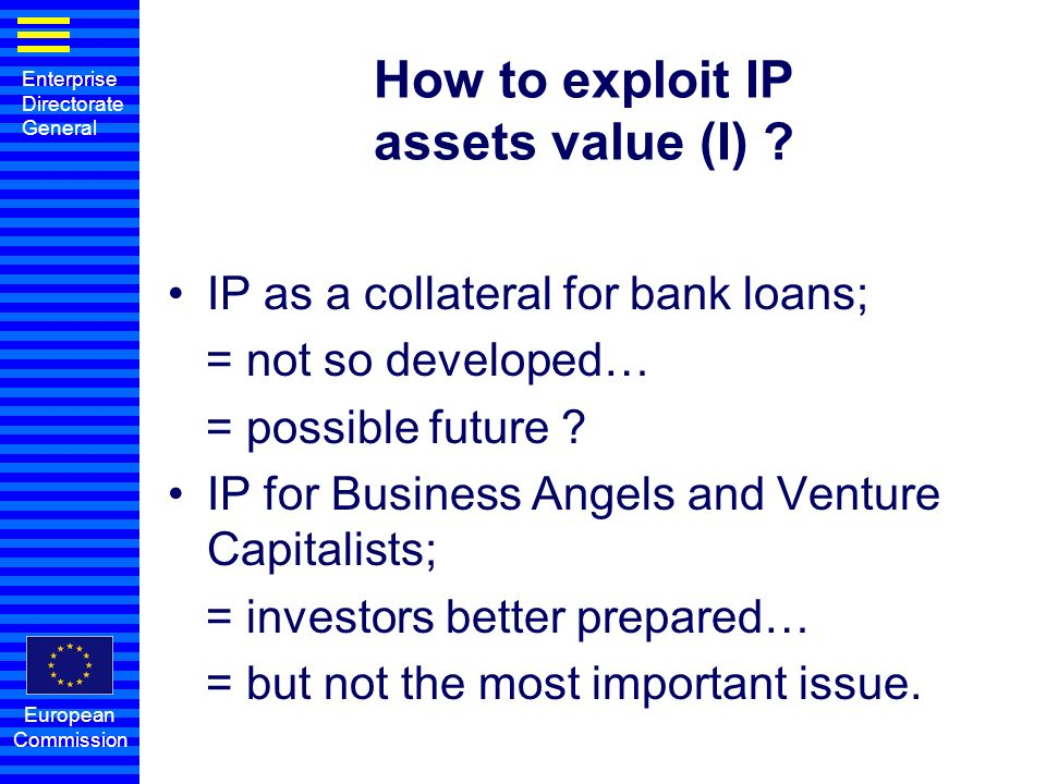 Enterprise Directorate General European Commission How to exploit IP assets value (I) ? IP as a collateral for bank loans; = not so developed… = possi