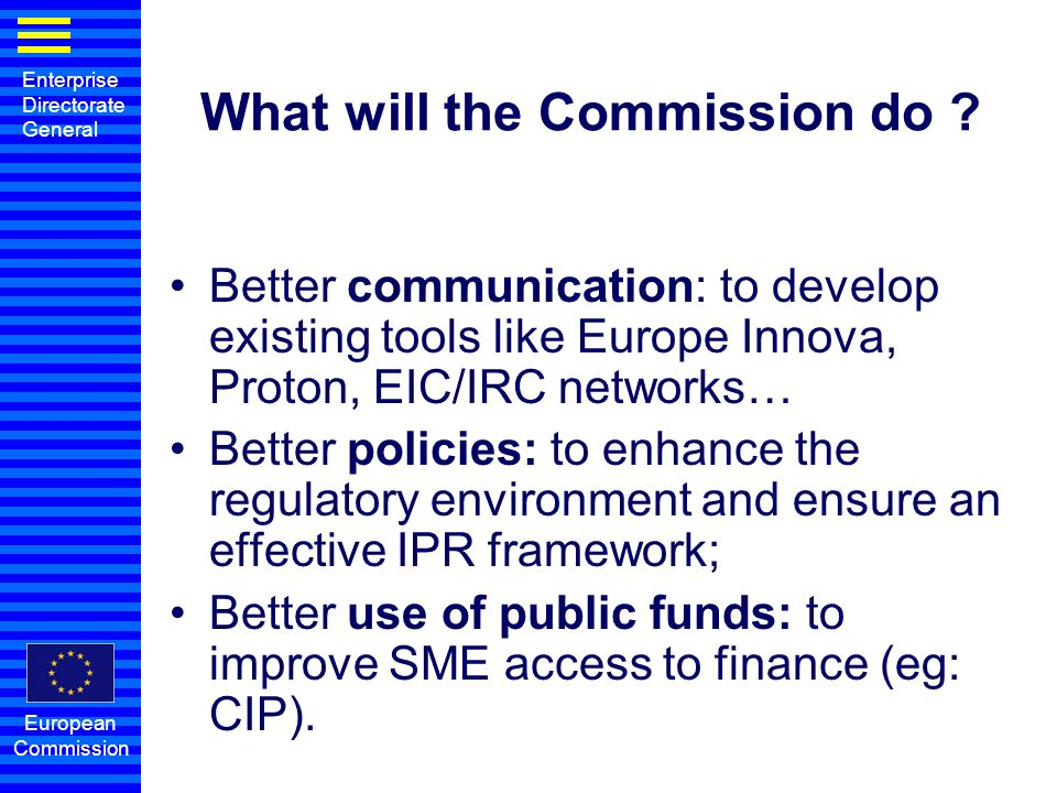 Enterprise Directorate General European Commission What will the Commission do ? Better communication: to develop existing tools like Europe Innova, P