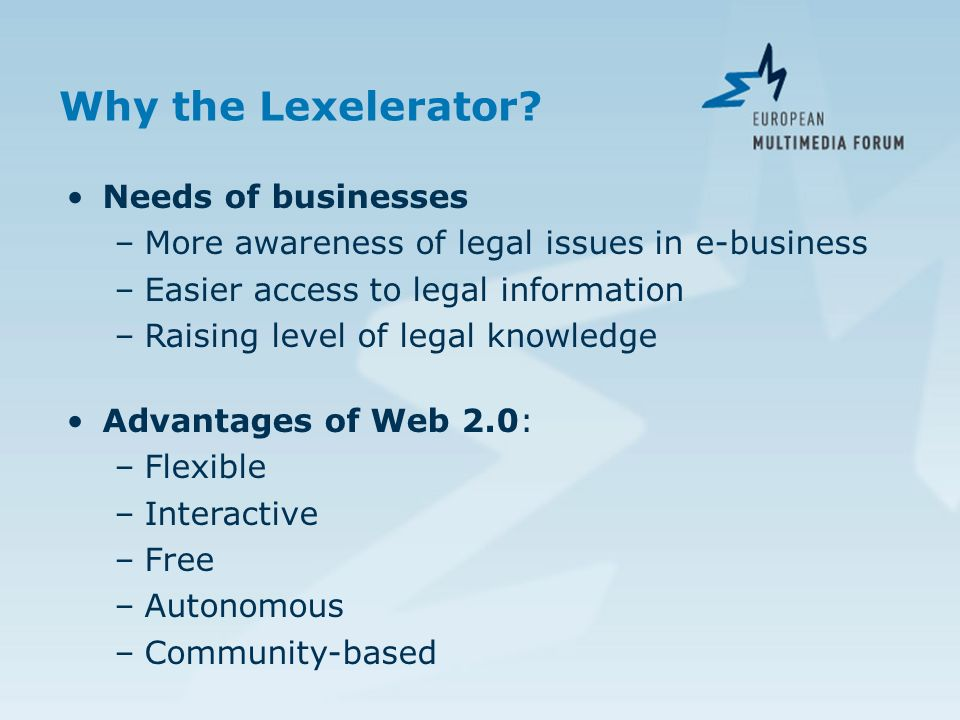 Why the Lexelerator? Needs of businesses –More awareness of legal issues in e-business –Easier access to legal information –Raising level of legal kno