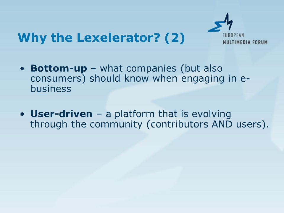 Why the Lexelerator? (2) Bottom-up – what companies (but also consumers) should know when engaging in e- business User-driven – a platform that is evo
